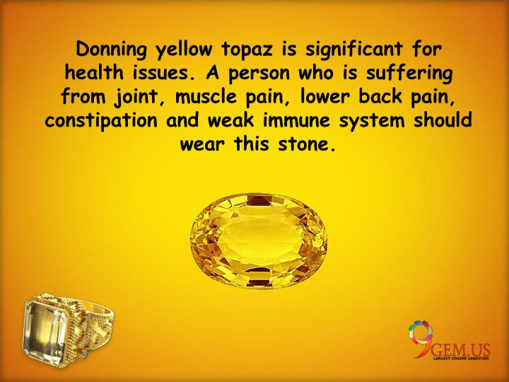 Donning yellow topaz is significant for health issues. A person who is suffering from joint, muscle pain, lower back pain, constipation and weak immune system should wear this stone