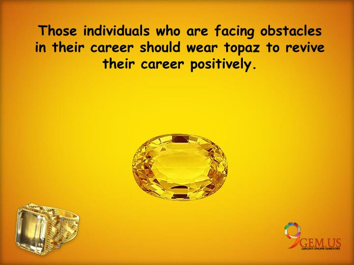 Those individuals who are facing obstacles in their career should wear topaz to revive their career positively.