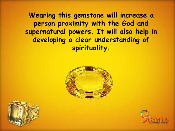Wearing this gemstone will increase a person proximity with the God and supernatural powers. It will also help in developing a clear understanding of