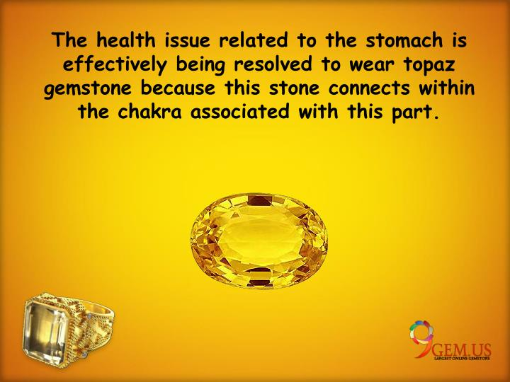 The health issue related to the stomach is effectively being resolved to wear topaz gemstone because this stone connects within the chakra associated with this part.