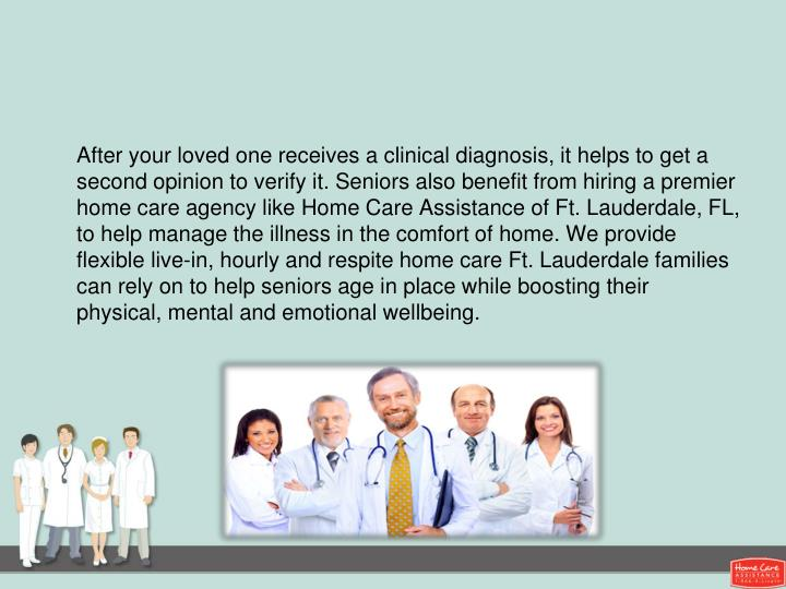 After your loved one receives a clinical diagnosis, it helps to get a second opinion to verify it. Seniors also benefit from hiring a premier home care agency like Home Care Assistance of Ft. Lauderdale, FL, to help manage the illness in the comfort of home. We provide flexible live-in, hourly and respite home care Ft. Lauderdale families can rely on to help seniors age in place while boosting their physical, mental and emotional wellbeing.