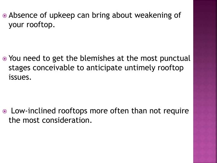 Absence of upkeep can bring about weakening of your rooftop.