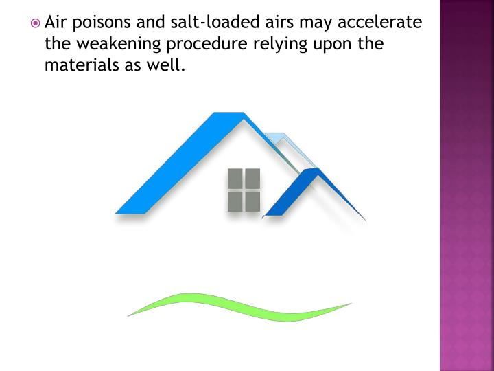 Air poisons and salt-loaded airs may accelerate the weakening procedure relying upon the materials as well.