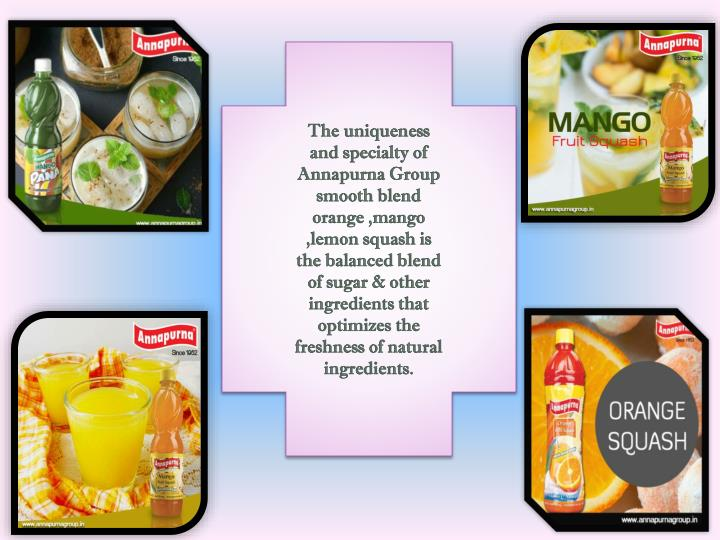 The uniqueness and specialty of Annapurna Group smooth blend orange ,mango ,lemon squash is the balanced blend of sugar & other ingredients that optimizes the freshness of natural ingredients.