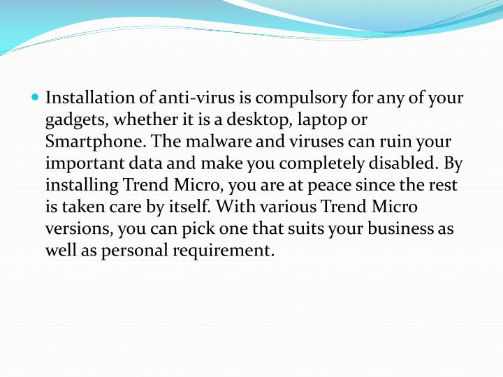 Installation of anti-virus is compulsory for any of your gadgets, whether it is a desktop, laptop or Smartphone. The malware and viruses can ruin your important data and make you completely disabled. By installing Trend Micro, you are at peace since the rest is taken care by itself. With various Trend Micro versions, you can pick one that suits your business as well as personal requirement.