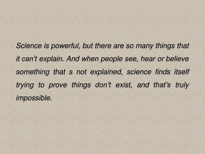 Science is powerful, but there are so many things that it can't explain. And when people see, hear or believe something that s not explained, science finds itself trying to prove things don't exist, and that's truly impossible.