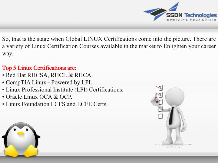 So, that is the stage when Global LINUX Certifications come into the picture. There are a variety of Linux Certification Courses available in the market to Enlighten your career way.
