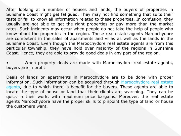 After looking at a number of houses and lands, the buyers of properties in Sunshine Coast might get fatigued. They may not find something that suits their taste or fail to know all information related to these properties. In confusion, they usually are not able to get the right properties or pay more than the market rates. Such incidents may occur when people do not take the help of people who know about the properties in the region. These real estate agents Maroochydore are competent in the sales of apartments and villas as well as the lands in the Sunshine Coast. Even though the Maroochydore real estate agents are from this particular township, they have hold over majority of the regions in Sunshine Coast. Hence, they are able to provide good deals in any part of the region.