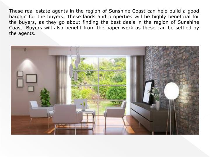These real estate agents in the region of Sunshine Coast can help build a good bargain for the buyers. These lands and properties will be highly beneficial for the buyers,