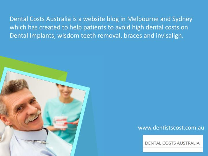 Dental Costs Australia is a website blog in Melbourne and Sydney which has created to help patients to avoid high dental costs on Dental Implants, wisdom teeth removal, braces and