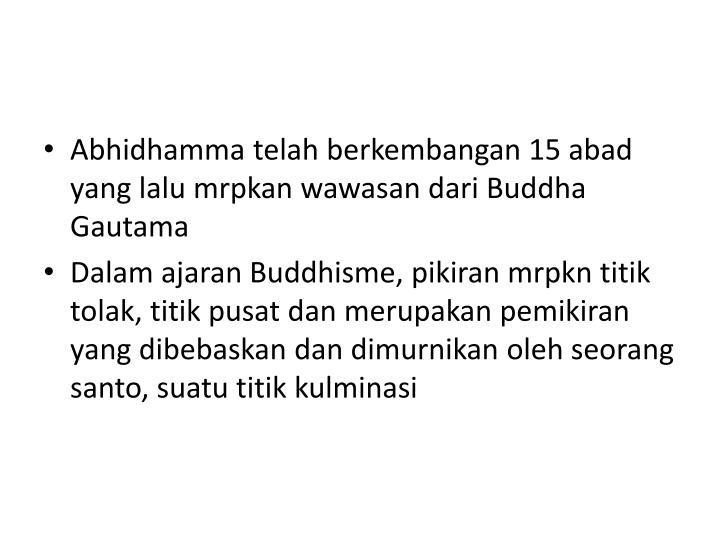 Abhidhamma telah berkembangan 15 abad yang lalu mrpkan wawasan dari Buddha Gautama