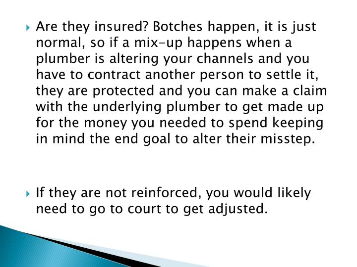 Are they insured? Botches happen, it is just normal, so if a mix-up happens when a plumber is altering your channels and you have to contract another person to settle it, they are protected and you can make a claim with the underlying plumber to get made up for the money you needed to spend keeping in mind the end goal to alter their misstep