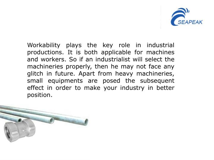 Workability plays the key role in industrial productions. It is both applicable for machines and workers. So if an industrialist will select the machineries properly, then he may not face any glitch in future. Apart from heavy machineries, small equipments are posed the subsequent effect in order to make your industry in better position.