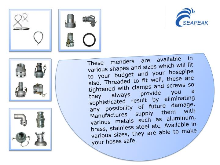 These menders are available in various shapes and sizes which will fit to your budget and your hosepipe also. Threaded to fit well, these are tightened with clamps and screws so they always provide you a sophisticated result by eliminating any possibility of future damage. Manufactures supply them with various metals such as aluminum, brass, stainless steel etc. Available in various sizes, they are able to make your hoses safe.
