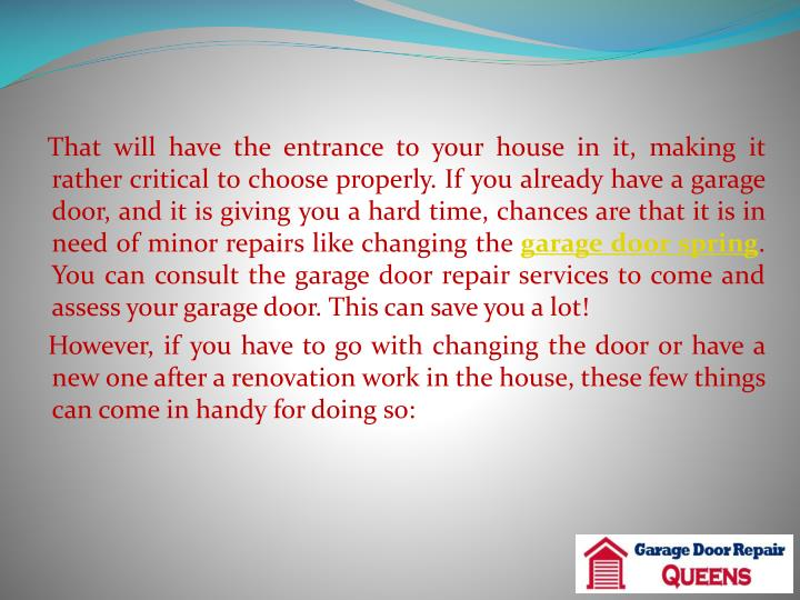 That will have the entrance to your house in it, making it rather critical to choose properly. If you already have a garage door, and it is giving you a hard time, chances are that it is in need of minor repairs like changing the