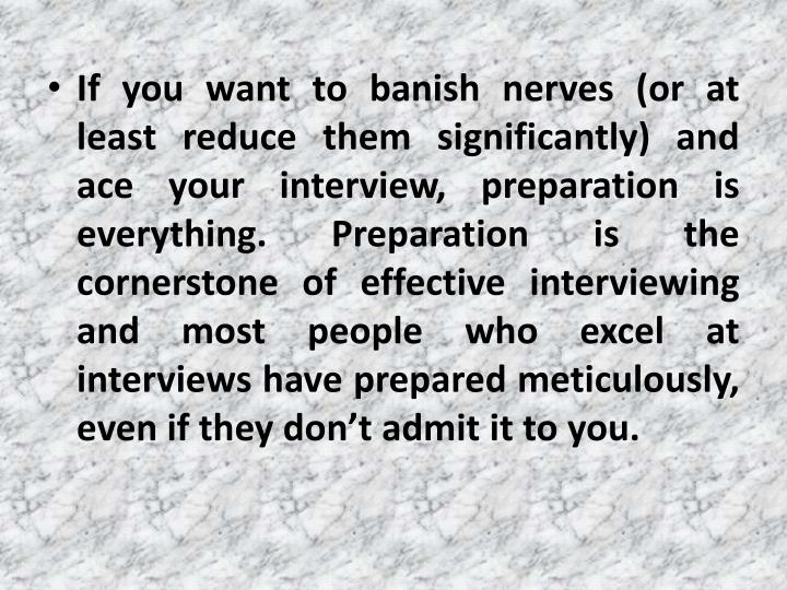If you want to banish nerves (or at least reduce them significantly) and ace your interview, preparation is everything. Preparation is the cornerstone of effective interviewing and most people who excel at interviews have prepared meticulously, even if they don't admit it to you.