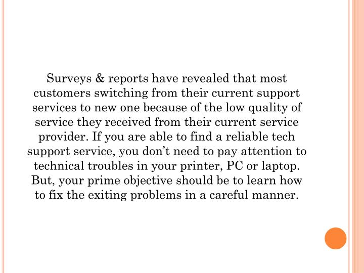 Surveys & reports have revealed that most customers switching from their current support services to new one because of the low quality of service they received from their current service provider. If you are able to find a reliable tech support service, you don't need to pay attention to technical troubles in your printer, PC or laptop. But, your prime objective should be to learn how to fix the exiting problems in a careful manner.
