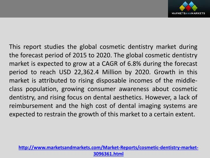 This report studies the global cosmetic dentistry market during the forecast period of 2015 to 2020. The global cosmetic dentistry market is expected to grow at a CAGR of 6.8% during the forecast period to reach USD 22,362.4 Million by 2020. Growth in this market is attributed to rising disposable incomes of the middle-class population, growing consumer awareness about cosmetic dentistry, and rising focus on dental aesthetics. However, a lack of reimbursement and the high cost of dental imaging systems are expected to restrain the growth of this market to a certain extent.