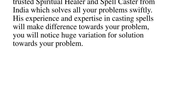 we asked our self and finding solution of it but not get success in it.is a preferred and trusted Spiritual Healer and Spell Caster from India which solves all your problems swiftly. His experience and expertise in casting spells will make difference towards your problem, you will notice huge variation for solution towards your problem.