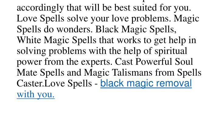 I need a spell to have lots of money, or I need to get back my lost love, I do get many emails with these questions. But I will say one thing about spells; there are many factors that should be considered like name, birth date details etc and then I will cast spell accordingly that will be best suited for you. Love Spells solve your love problems. Magic Spells do wonders. Black Magic Spells, White Magic Spells that works to get help in solving problems with the help of spiritual power from the experts. Cast Powerful Soul Mate Spells and Magic Talismans from Spells Caster.Love Spells -