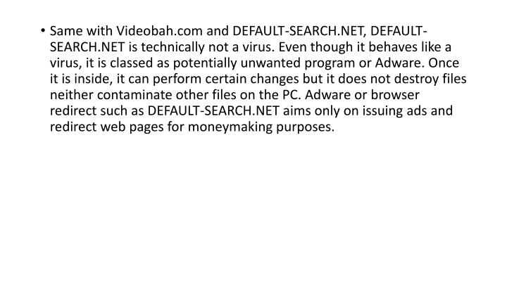 Same with Videobah.com and DEFAULT-SEARCH.NET, DEFAULT-SEARCH.NET is technically not a virus. Even t...