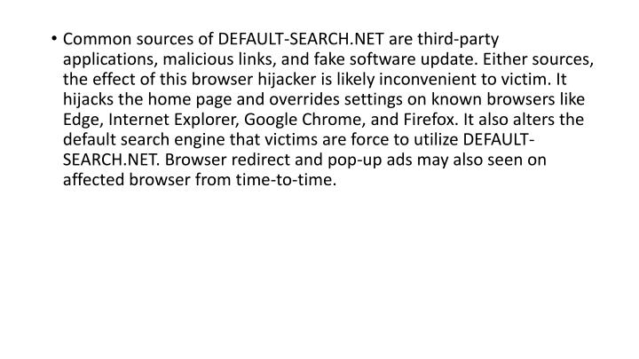 Common sources of DEFAULT-SEARCH.NET are third-party applications, malicious links, and fake software update. Either sources, the effect of this browser hijacker is likely inconvenient to victim. It hijacks the home page and overrides settings on known browsers like Edge, Internet Explorer, Google Chrome, and Firefox. It also alters the default search engine that victims are force to utilize DEFAULT-SEARCH.NET. Browser redirect and pop-up ads may also seen on affected browser from time-to-time.