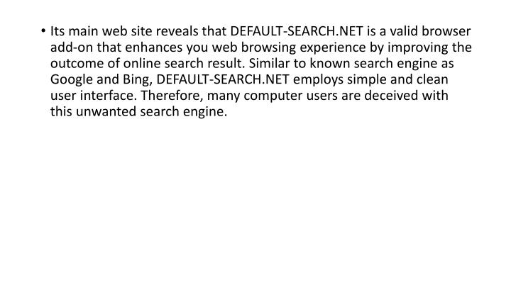 Its main web site reveals that DEFAULT-SEARCH.NET is a valid browser add-on that enhances you web browsing experience by improving the outcome of online search result. Similar to known search engine as Google and Bing, DEFAULT-SEARCH.NET employs simple and clean user interface. Therefore, many computer users are deceived with this unwanted search engine.
