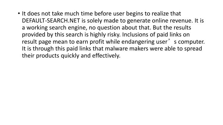 It does not take much time before user begins to realize that DEFAULT-SEARCH.NET is solely made to generate online revenue. It is a working search engine, no question about that. But the results provided by this search is highly risky. Inclusions of paid links on result page mean to earn profit while endangering user's computer. It is through this paid links that malware makers were able to spread their products quickly and effectively.
