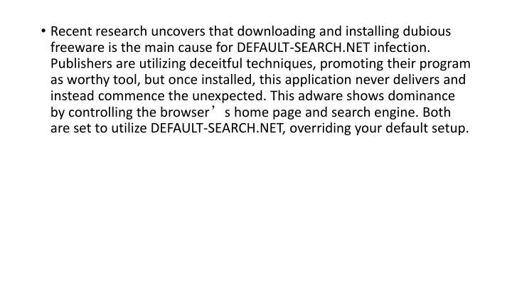 Recent research uncovers that downloading and installing dubious freeware is the main cause for DEFAULT-SEARCH.NET infection. Publishers are utilizing deceitful techniques, promoting their program as worthy tool, but once installed, this application never delivers and instead commence the unexpected. This adware shows dominance by controlling the browser's home page and search engine. Both are set to utilize DEFAULT-SEARCH.NET, overriding your default setup.