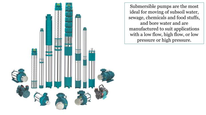 Submersible pumps are the most ideal for moving of subsoil water, sewage, chemicals and food stuffs, and bore water and are manufactured to suit applications with a low flow, high flow, or low pressure or high pressure.