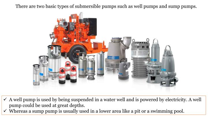There are two basic types of submersible pumps such as well pumps