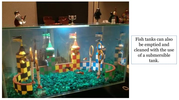 Fish tanks can also be emptied and cleaned with the use of a submersible tank.