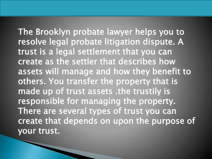 The Brooklyn probate lawyer helps you to resolve legal probate litigation dispute. A trust is a legal settlement that you can create as the settler that describes how assets will manage and how they benefit to others. You transfer the property that is made up of trust assets .the trustily is responsible for managing the property. There are several types of trust you can create that depends on upon the purpose of your trust.