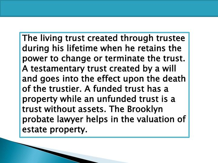 The living trust created through trustee during his lifetime when he retains the power to change or terminate the trust. A testamentary trust created by a will and goes into the effect upon the death of the trustier. A funded trust has a property while an unfunded trust is a trust without assets. The Brooklyn probate lawyer helps in the valuation of estate property.