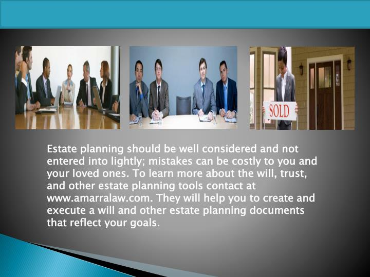 Estate planning should be well considered and not entered into lightly; mistakes can be costly to you and your loved ones. To learn more about the will, trust, and other estate planning tools contact at www.amarralaw.com. They will help you to create and execute a will and other estate planning documents that reflect your goals.