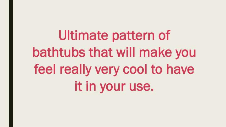 Ultimate pattern of bathtubsthat will makeyou feelreally very coolto have it in your use.