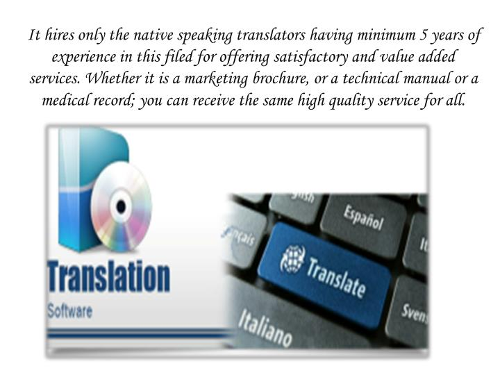 It hires only the native speaking translators having minimum 5 years of