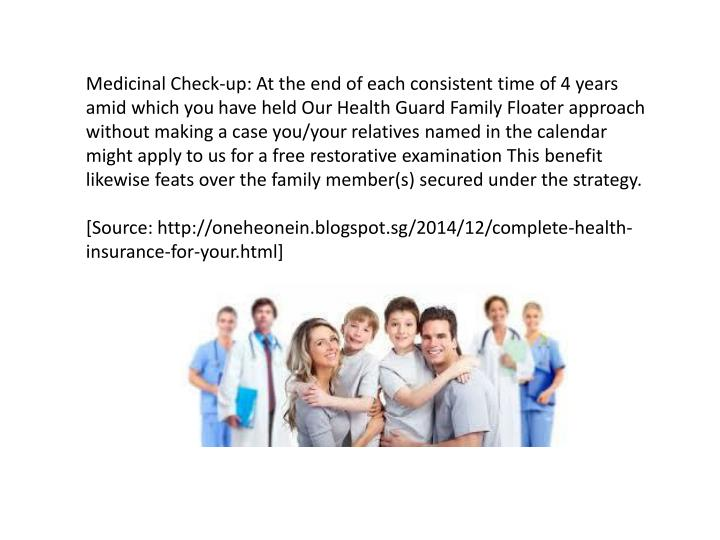 Medicinal Check-up: At the end of each consistent time of 4 years amid which you have held Our Health Guard Family Floater approach without making a case you/your relatives named in the calendar might apply to us for a free restorative examination This