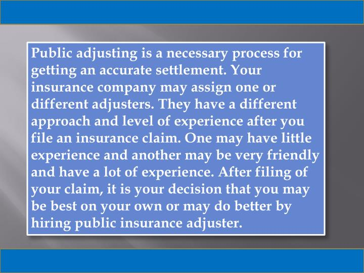 Public adjusting is a necessary process for getting an accurate settlement. Your insurance company may assign one or different adjusters. They have a different approach and level of experience after you file an insurance claim. One may have little experience and another may be very friendly and have a lot of experience. After filing of your claim, it is your decision that you may be best on your own or may do better by hiring public insurance adjuster.