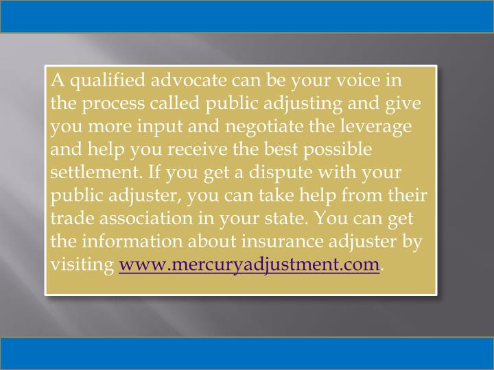 A qualified advocate can be your voice in the process called public adjusting and give you more input and negotiate the leverage and help you receive the best possible settlement. If you get a dispute with your public adjuster, you can take help from their trade association in your state. You can get the information about insurance adjuster by visiting