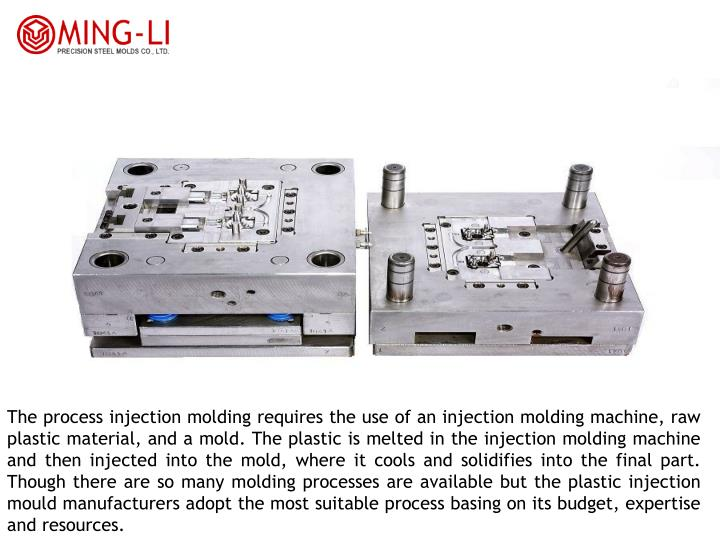 The process injection molding requires the use of an injection molding machine, raw plastic material, and a mold. The plastic is melted in the injection molding machine and then injected into the mold, where it cools and solidifies into the final part. Though there are so many molding processes are available but the plastic injection mould manufacturers adopt the most suitable process basing on its budget, expertise and resources.