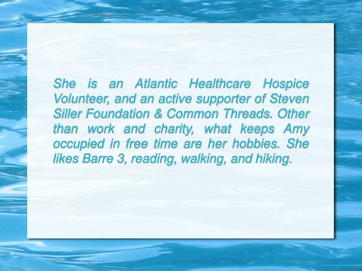 She is an Atlantic Healthcare Hospice Volunteer, and an active supporter of Steven Siller Foundation & Common Threads. Other than work and charity, what keeps Amy occupied in free time are her hobbies. She likes Barre 3, reading, walking, and hiking.