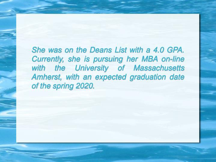 She was on the Deans List with a 4.0 GPA. Currently, she is pursuing her MBA on-line with the University of Massachusetts Amherst, with an expected graduation date of the spring 2020.