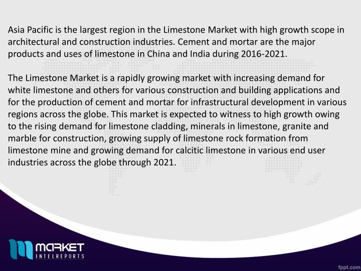 Asia Pacific is the largest region in the Limestone Market with high growth scope in architectural and construction industries. Cement and mortar are the major products and uses of limestone in China and India during 2016-2021.