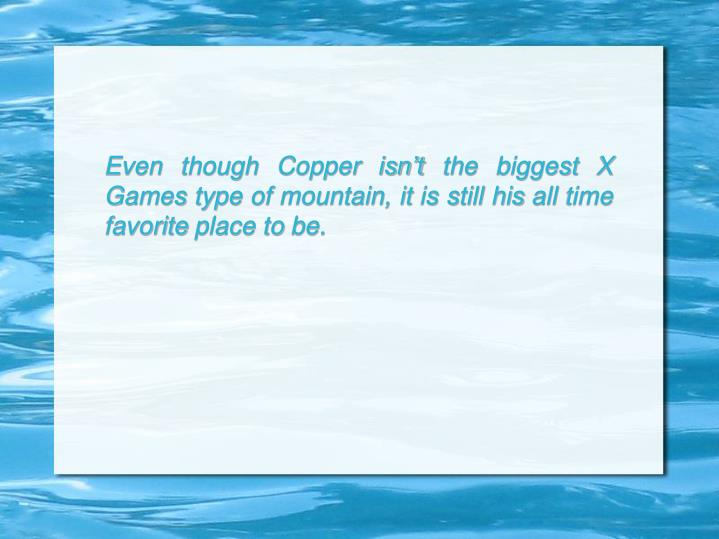 Even though Copper isn't the biggest X Games type of mountain, it is still his all time favorite place to be.