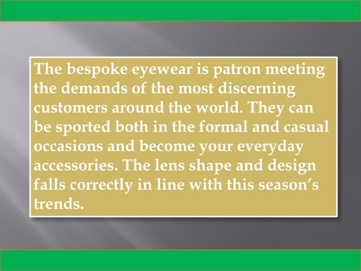 The bespoke eyewear is patron meeting the demands of the most discerning customers around the world....