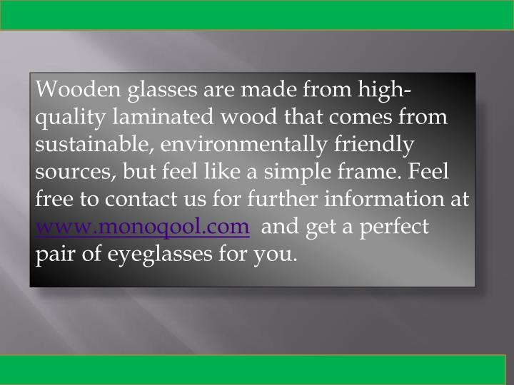 Wooden glasses are made from high-quality laminated wood that comes from sustainable, environmentally friendly sources, but feel like a simple frame. Feel free to contact us for further information at