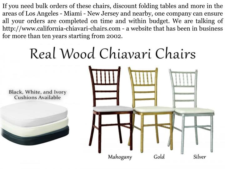 If you need bulk orders of these chairs, discount folding tables and more in the areas of Los Angeles - Miami - New Jersey and nearby, one company can ensure all your orders are completed on time and within budget. We are talking of http://www.california-chiavari-chairs.com - a website that has been in business for more than ten years starting from 2002.