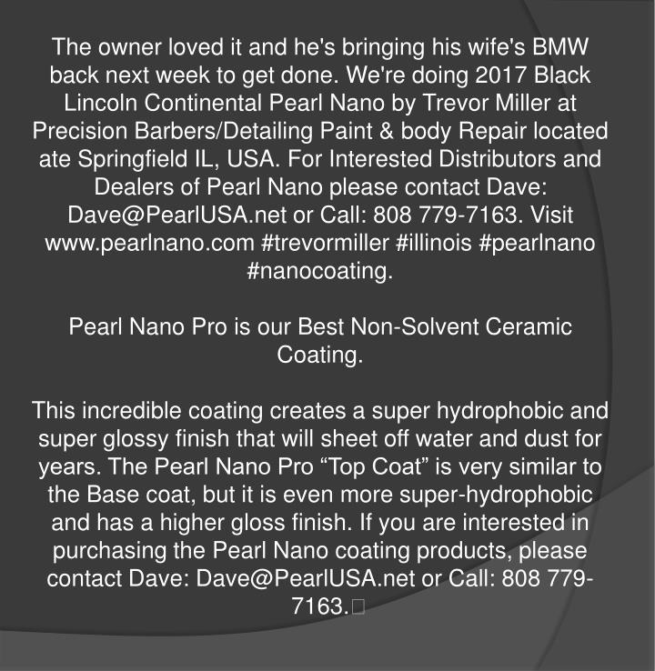The owner loved it and he's bringing his wife's BMW back next week to get done. We're doing 2017 Black Lincoln Continental Pearl Nano by Trevor Miller at Precision Barbers/Detailing Paint & body Repair located ate Springfield IL, USA. For Interested Distributors and Dealers of Pearl Nano please contact Dave: Dave@PearlUSA.net or Call: 808 779-7163. Visit www.pearlnano.com #trevormiller #illinois #pearlnano #nanocoating.