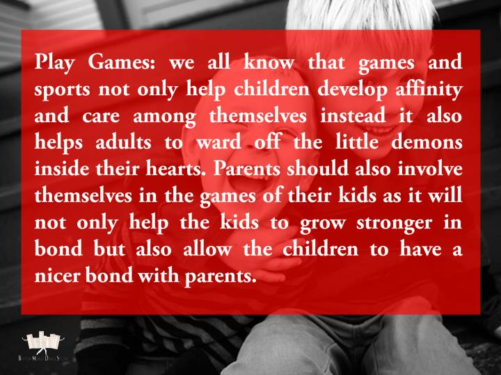 Play Games: we all know that games and sports not only help children develop affinity and care among themselves instead it also helps adults to ward off the little demons inside their hearts. Parents should also involve themselves in the games of their kids as it will not only help the kids to grow stronger in bond but also allow the children to have a nicer bond with parents.